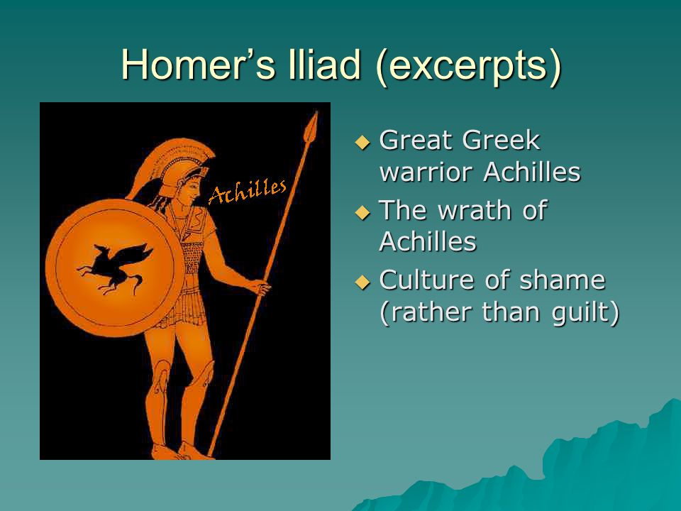Homer's Iliad (excerpts)  Great Greek warrior Achilles  The wrath of Achilles  Culture of shame (rather than guilt)