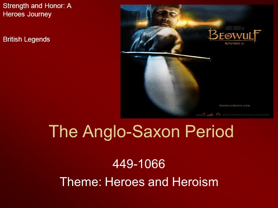 The Anglo-Saxon Period 449-1066 Theme: Heroes and Heroism Strength and Honor: A Heroes Journey British Legends