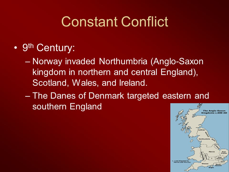 Constant Conflict 9 th Century: –Norway invaded Northumbria (Anglo-Saxon kingdom in northern and central England), Scotland, Wales, and Ireland. –The