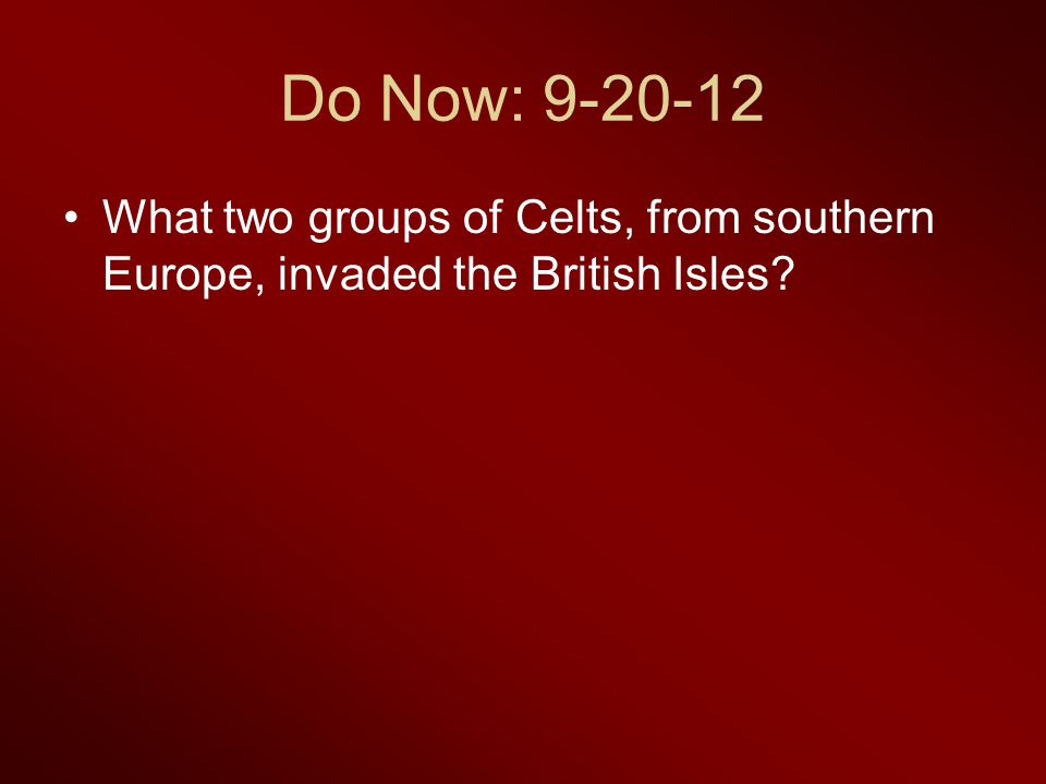 Do Now: 9-20-12 What two groups of Celts, from southern Europe, invaded the British Isles?