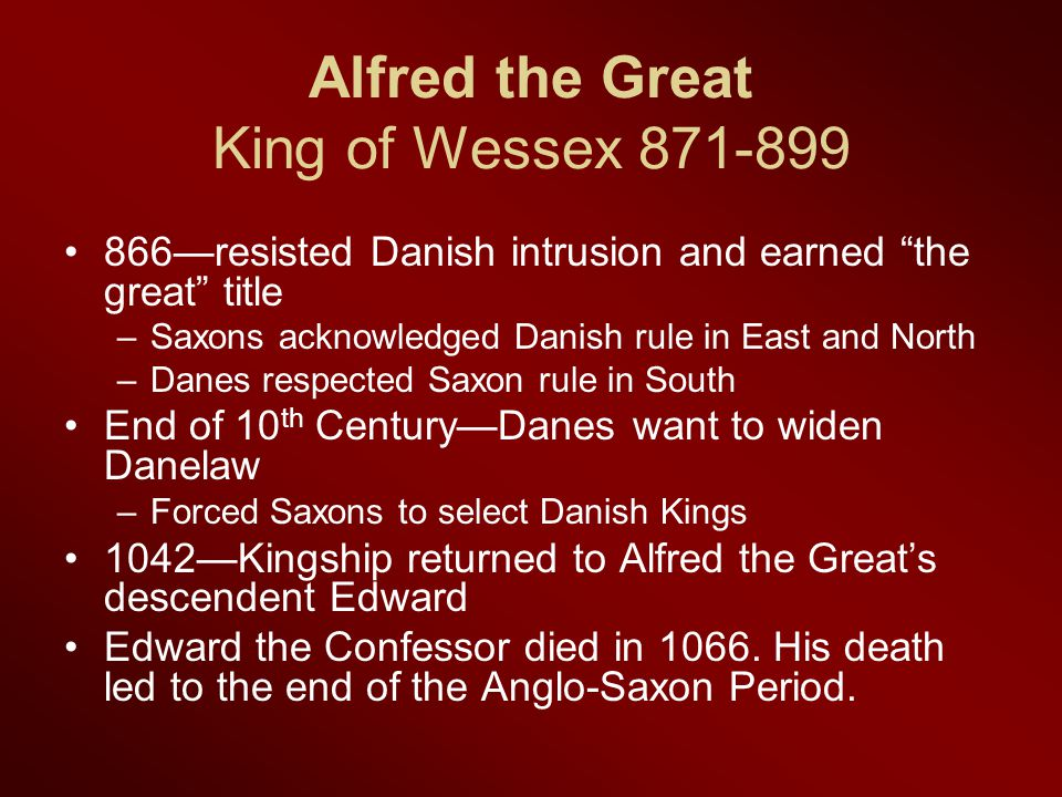 Alfred the Great King of Wessex 871-899 866—resisted Danish intrusion and earned the great title –Saxons acknowledged Danish rule in East and North –Danes respected Saxon rule in South End of 10 th Century—Danes want to widen Danelaw –Forced Saxons to select Danish Kings 1042—Kingship returned to Alfred the Great's descendent Edward Edward the Confessor died in 1066.