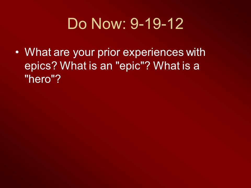 Do Now: 9-19-12 What are your prior experiences with epics? What is an epic ? What is a hero ?