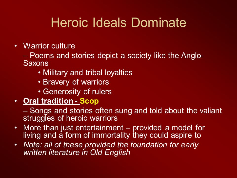 Heroic Ideals Dominate Warrior culture – Poems and stories depict a society like the Anglo- Saxons Military and tribal loyalties Bravery of warriors Generosity of rulers Oral tradition - Scop – Songs and stories often sung and told about the valiant struggles of heroic warriors More than just entertainment – provided a model for living and a form of immortality they could aspire to Note: all of these provided the foundation for early written literature in Old English