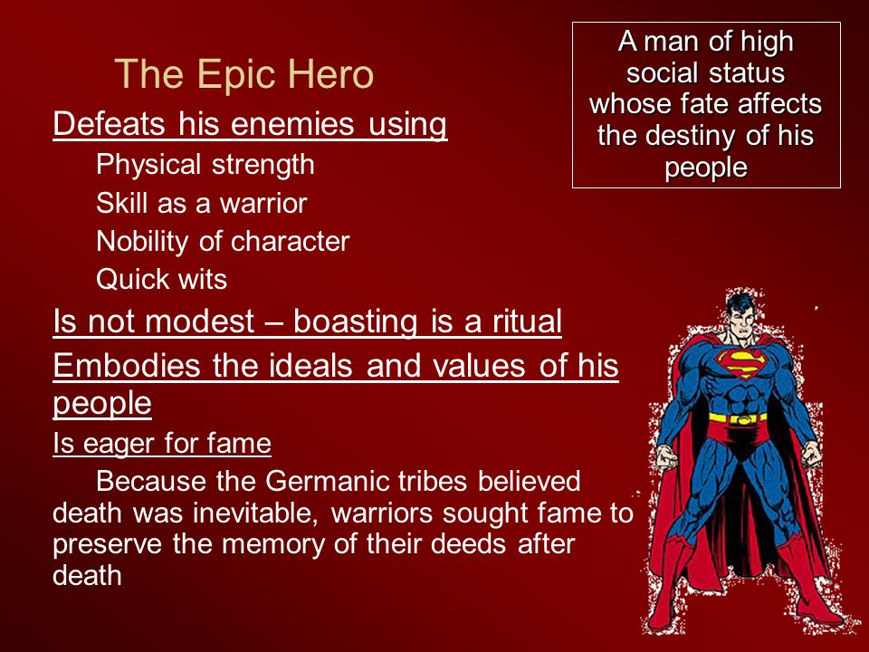 The Epic Hero Defeats his enemies using Physical strength Skill as a warrior Nobility of character Quick wits Is not modest – boasting is a ritual Embodies the ideals and values of his people Is eager for fame Because the Germanic tribes believed death was inevitable, warriors sought fame to preserve the memory of their deeds after death A man of high social status whose fate affects the destiny of his people