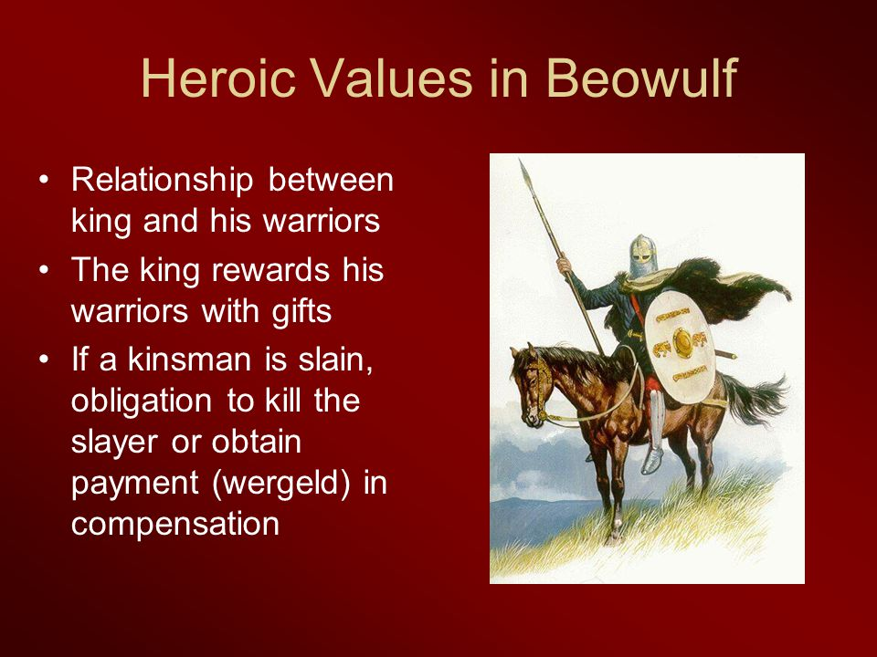 Heroic Values in Beowulf Relationship between king and his warriors The king rewards his warriors with gifts If a kinsman is slain, obligation to kill the slayer or obtain payment (wergeld) in compensation