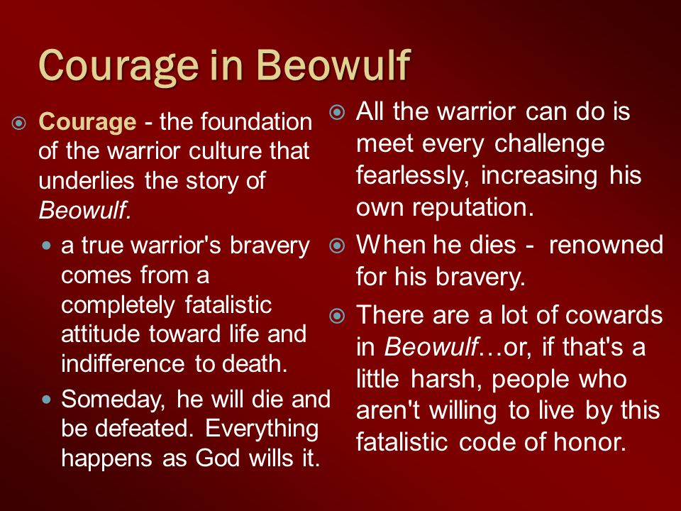  Courage - the foundation of the warrior culture that underlies the story of Beowulf.