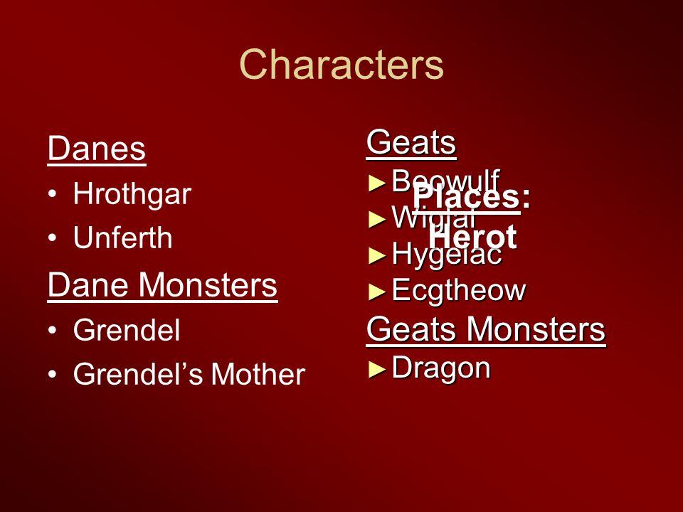 Characters Danes Hrothgar Unferth Dane Monsters Grendel Grendel's Mother Geats ► Beowulf ► Wiglaf ► Hygelac ► Ecgtheow Geats Monsters ► Dragon Places: