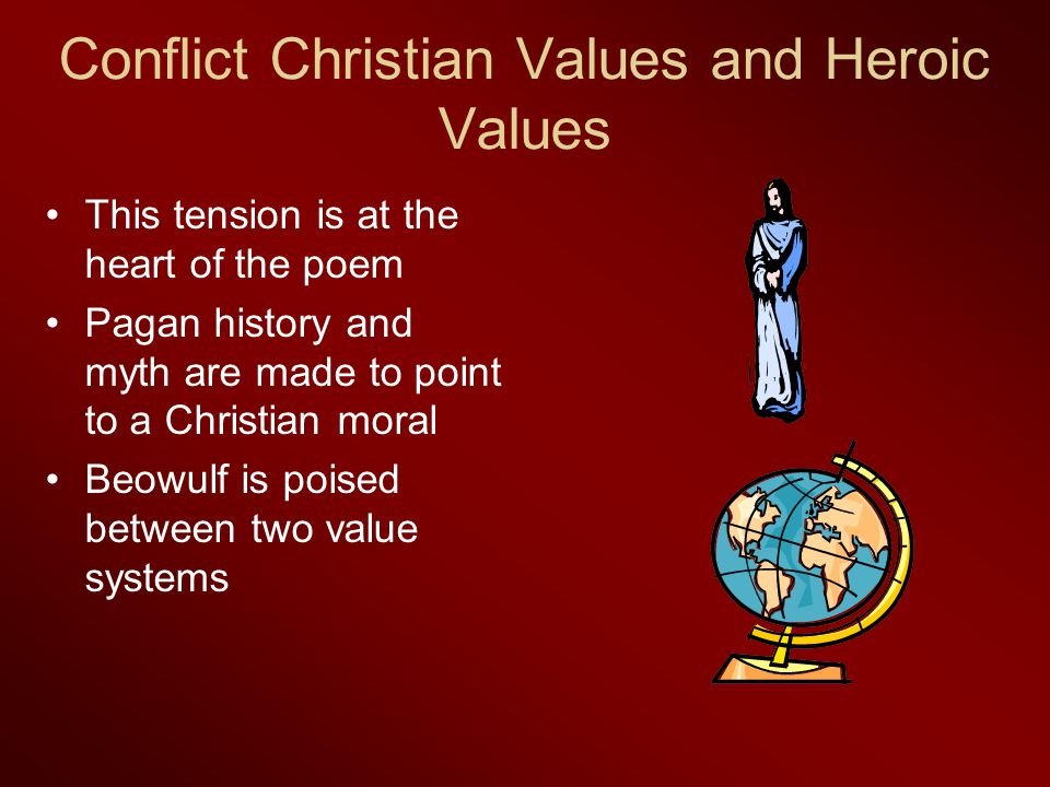 Conflict Christian Values and Heroic Values This tension is at the heart of the poem Pagan history and myth are made to point to a Christian moral Beo