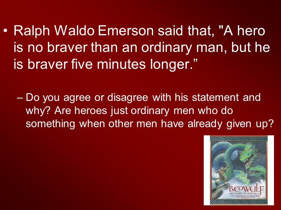 Ralph Waldo Emerson said that, A hero is no braver than an ordinary man, but he is braver five minutes longer. –Do you agree or disagree with his statement and why.