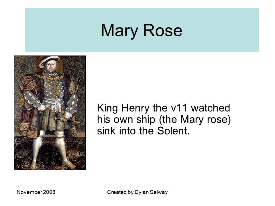 November 2008Created by Dylan Selway Mary Rose King Henry the v11 watched his own ship (the Mary rose) sink into the Solent.
