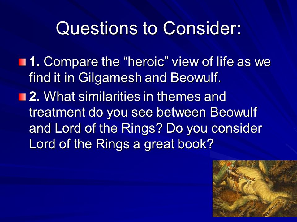 Questions to Consider: 1. Compare the heroic view of life as we find it in Gilgamesh and Beowulf.