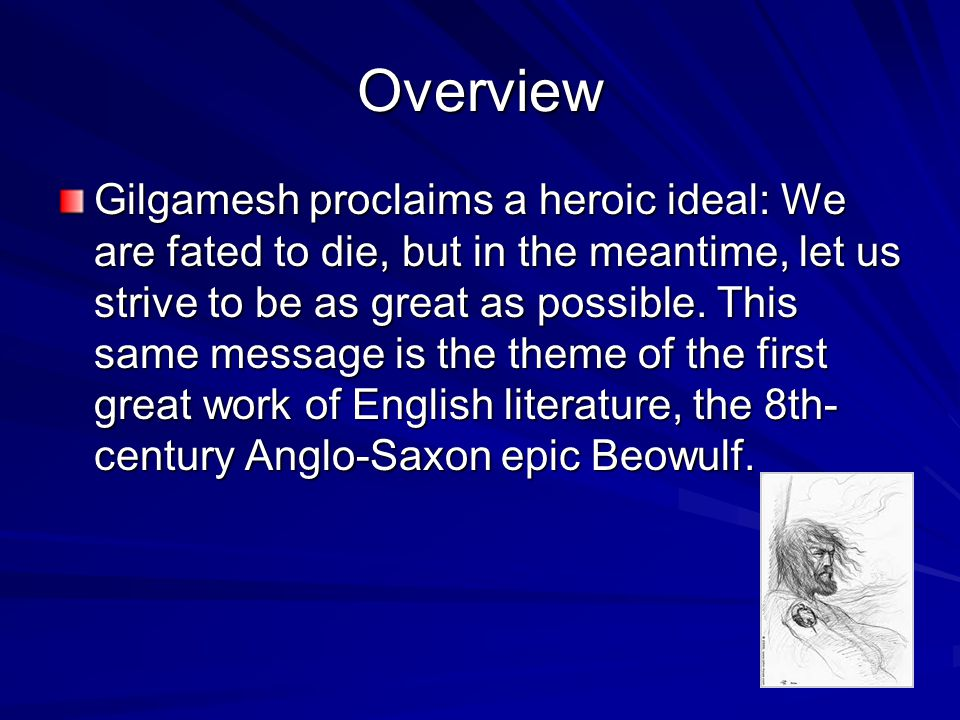 Overview Gilgamesh proclaims a heroic ideal: We are fated to die, but in the meantime, let us strive to be as great as possible.
