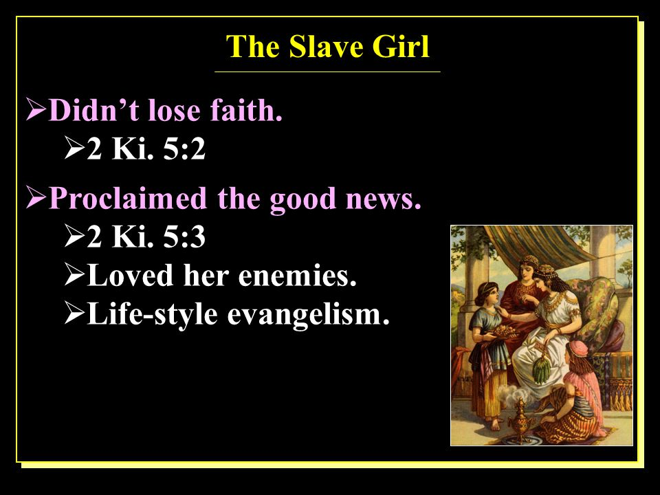 The Slave Girl  Didn't lose faith.  Proclaimed the good news.  2 Ki. 5:2  2 Ki. 5:3  Loved her enemies.  Life-style evangelism.