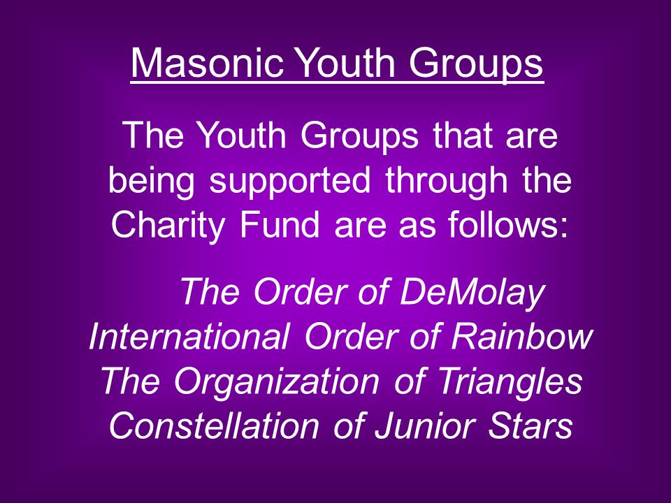 Masonic Youth Groups The Youth Groups that are being supported through the Charity Fund are as follows: The Order of DeMolay International Order of Ra