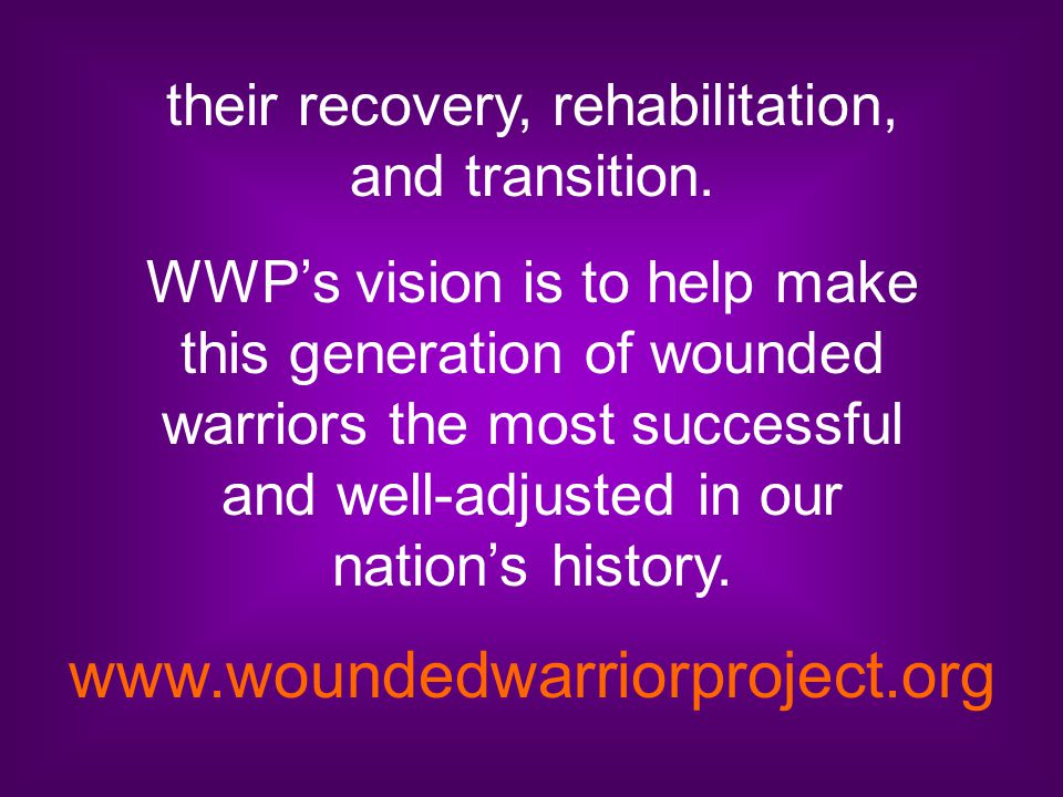 their recovery, rehabilitation, and transition. WWP's vision is to help make this generation of wounded warriors the most successful and well-adjusted