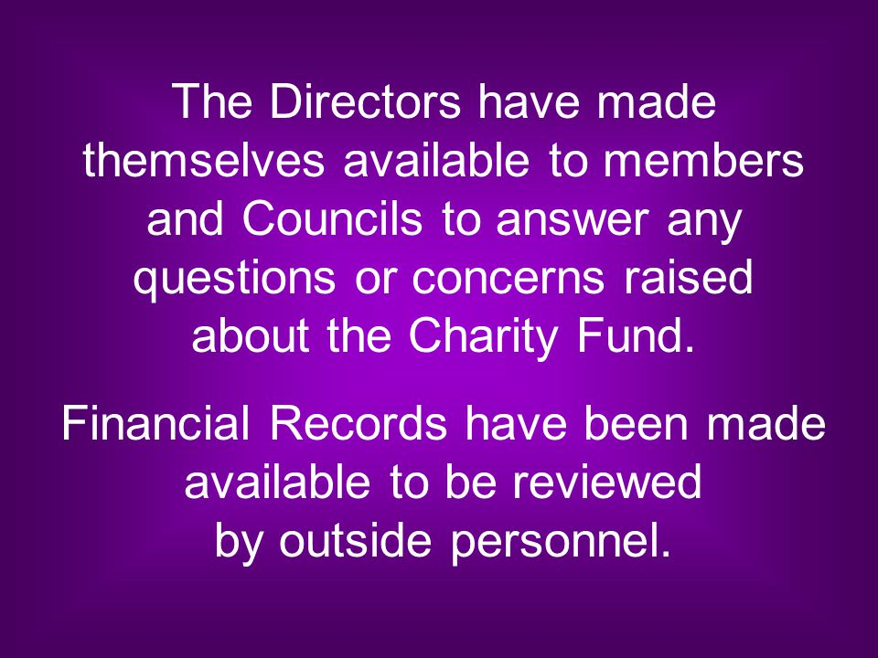 The Directors have made themselves available to members and Councils to answer any questions or concerns raised about the Charity Fund. Financial Reco