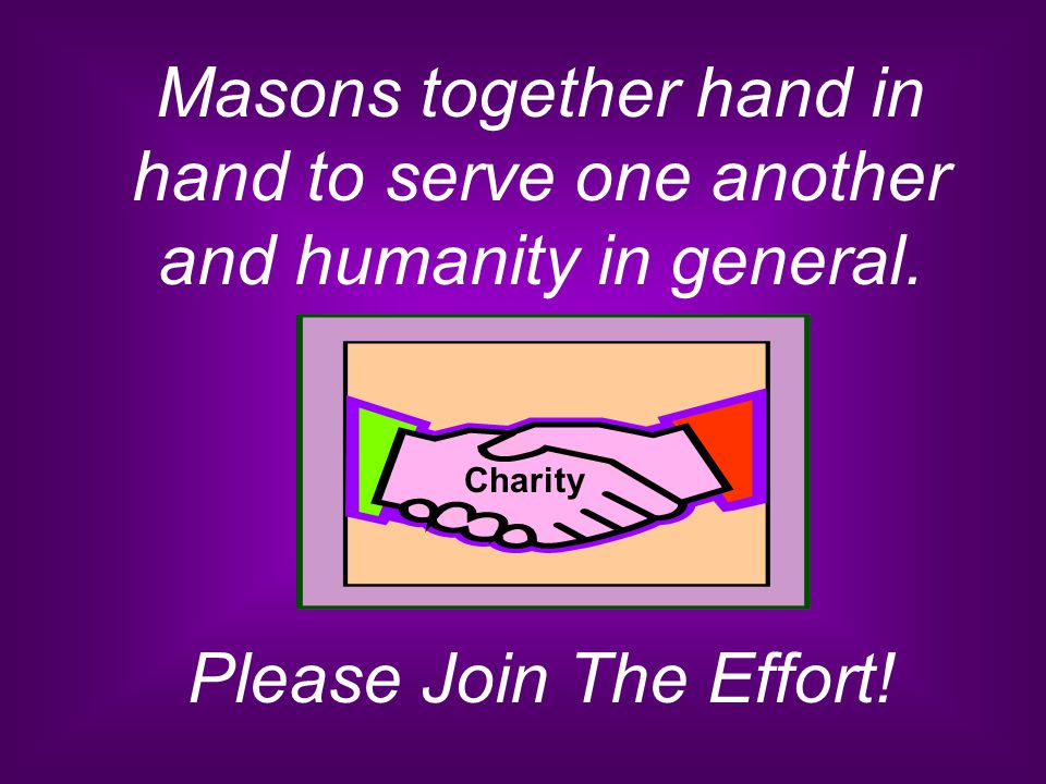 Masons together hand in hand to serve one another and humanity in general. Please Join The Effort! Charity