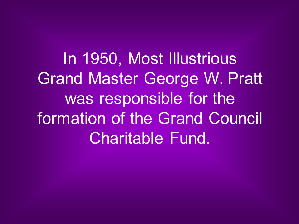 In 1950, Most Illustrious Grand Master George W. Pratt was responsible for the formation of the Grand Council Charitable Fund.