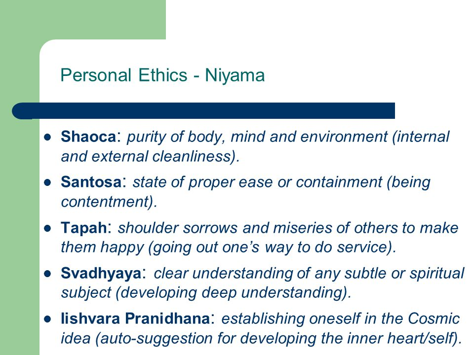 Personal Ethics - Niyama Shaoca : purity of body, mind and environment (internal and external cleanliness). Santosa : state of proper ease or containm