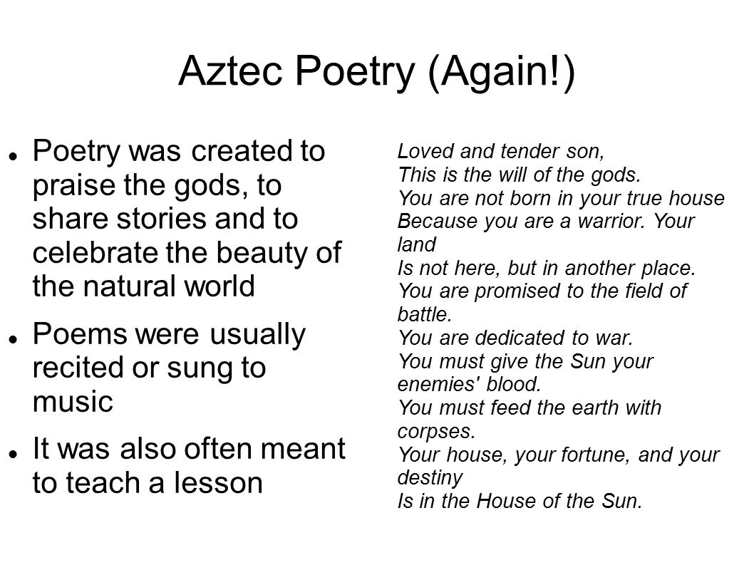 Aztec Poetry (Again!) Poetry was created to praise the gods, to share stories and to celebrate the beauty of the natural world Poems were usually reci
