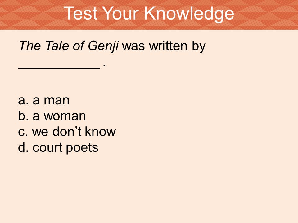 The Tale of Genji was written by ___________. a. a man b. a woman c. we don't know d. court poets Test Your Knowledge