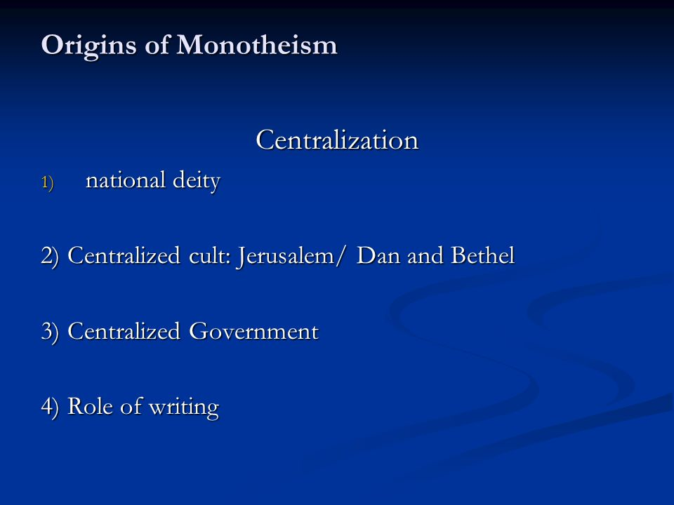Origins of Monotheism Centralization 1) national deity 2) Centralized cult: Jerusalem/ Dan and Bethel 3) Centralized Government 4) Role of writing