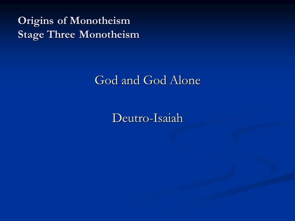 Origins of Monotheism Stage Three Monotheism God and God Alone Deutro-Isaiah