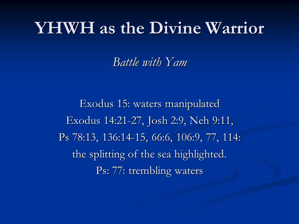 YHWH as the Divine Warrior Battle with Yam Exodus 15: waters manipulated Exodus 14:21-27, Josh 2:9, Neh 9:11, Ps 78:13, 136:14-15, 66:6, 106:9, 77, 114: the splitting of the sea highlighted.