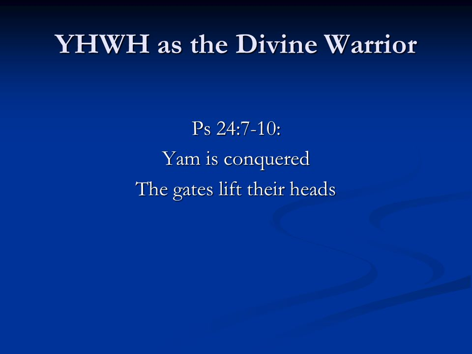 YHWH as the Divine Warrior Ps 24:7-10: Yam is conquered The gates lift their heads