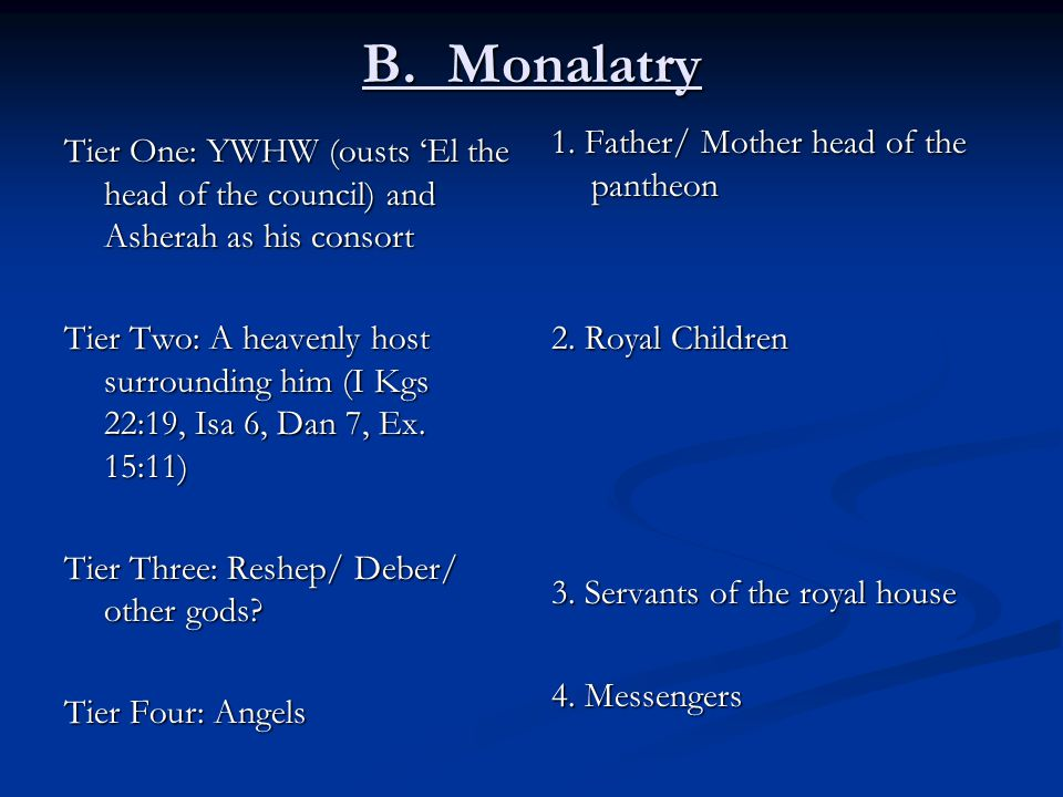 B. Monalatry Tier One: YWHW (ousts 'El the head of the council) and Asherah as his consort Tier Two: A heavenly host surrounding him (I Kgs 22:19, Isa