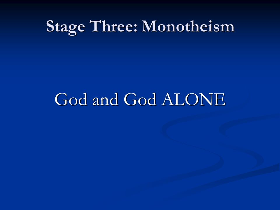 Stage Three: Monotheism God and God ALONE