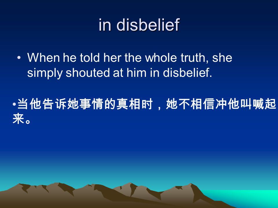 in disbelief When he told her the whole truth, she simply shouted at him in disbelief.
