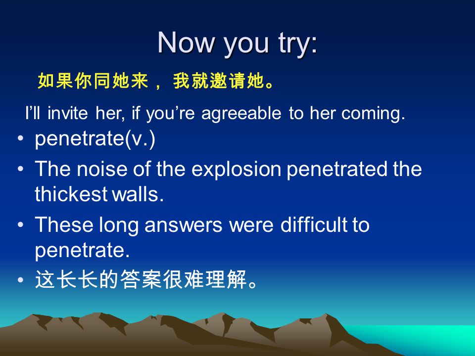 Now you try: penetrate(v.) The noise of the explosion penetrated the thickest walls.