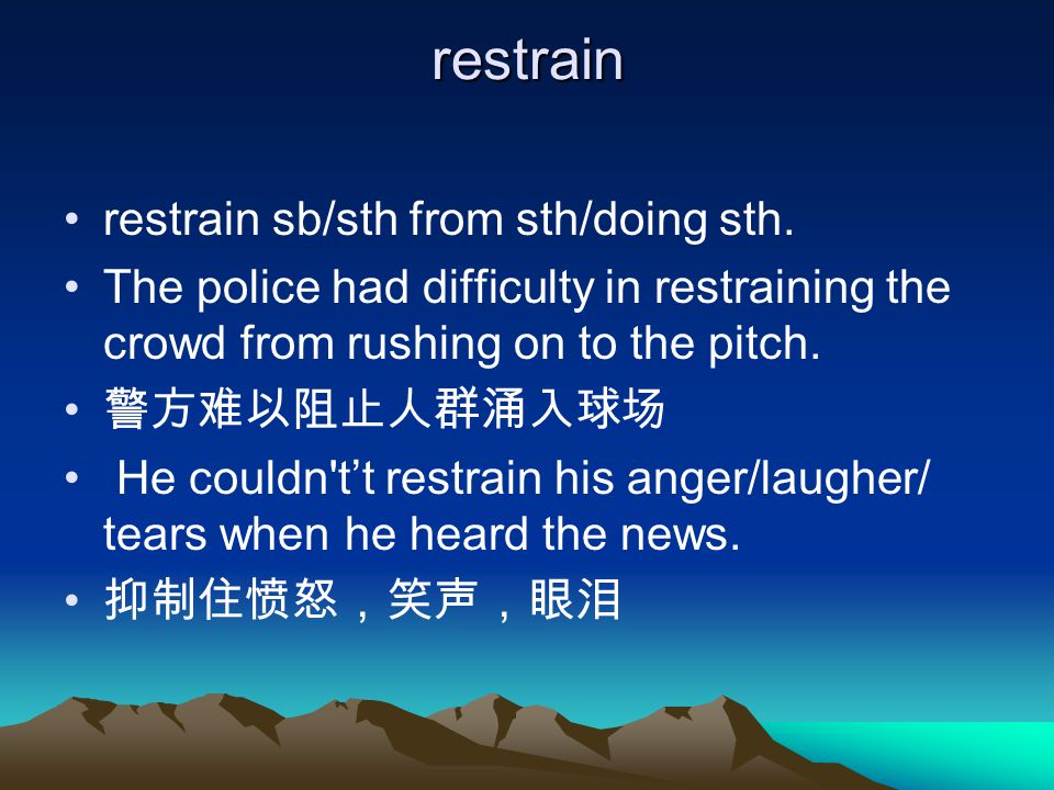 restrain restrain sb/sth from sth/doing sth. The police had difficulty in restraining the crowd from rushing on to the pitch. 警方难以阻止人群涌入球场 He couldn't