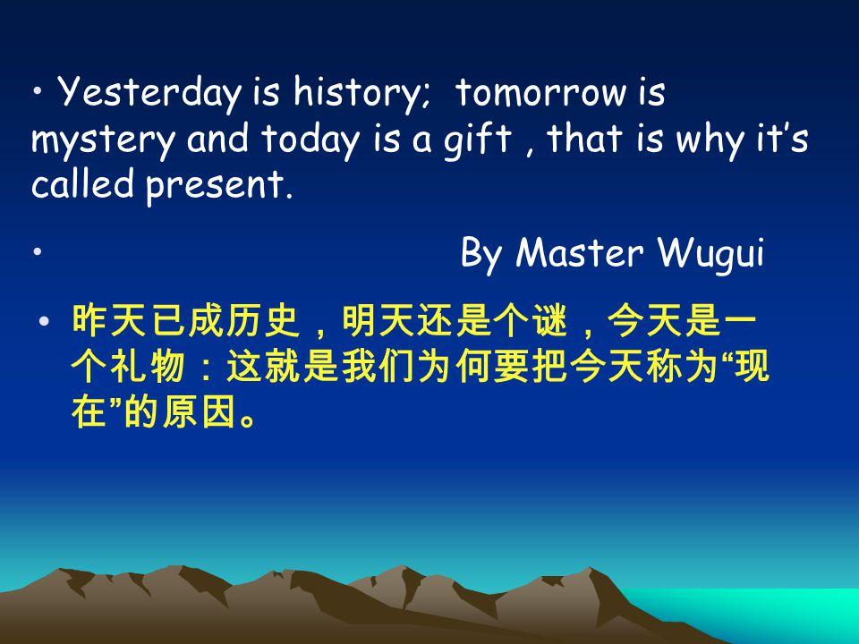 "昨天已成历史,明天还是个谜,今天是一 个礼物:这就是我们为何要把今天称为 "" 现 在 "" 的原因。 Yesterday is history; tomorrow is mystery and today is a gift, that is why it's called present. By M"