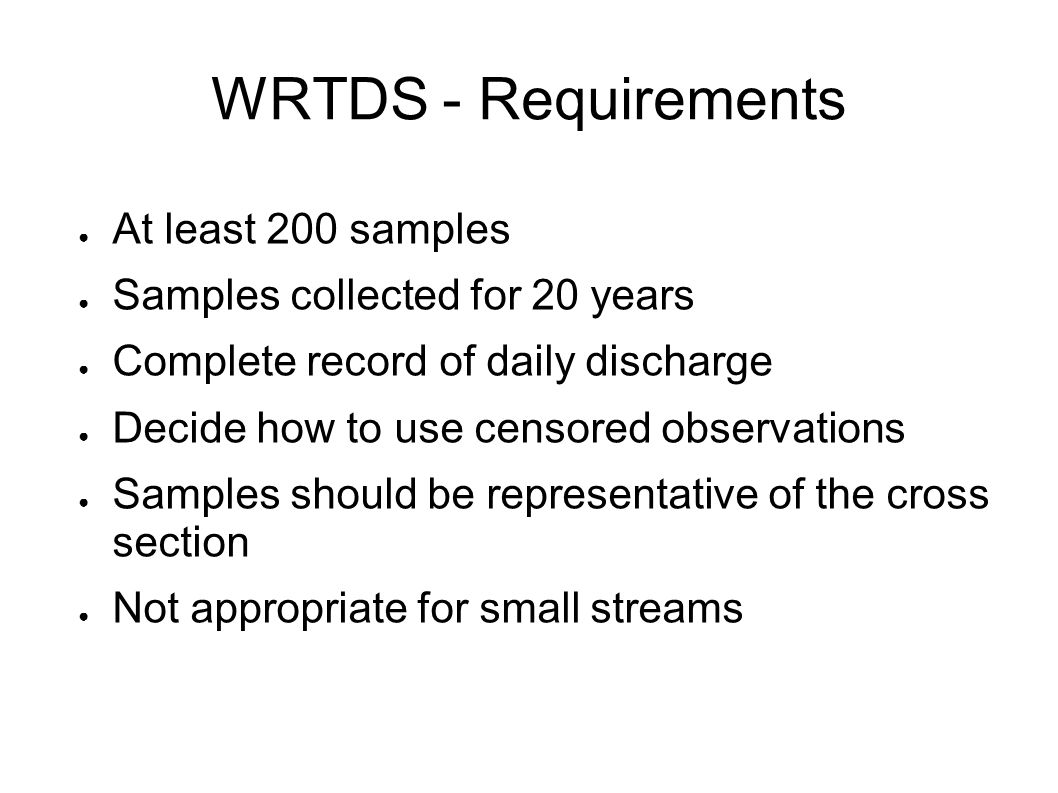 WRTDS - Requirements ● At least 200 samples ● Samples collected for 20 years ● Complete record of daily discharge ● Decide how to use censored observations ● Samples should be representative of the cross section ● Not appropriate for small streams