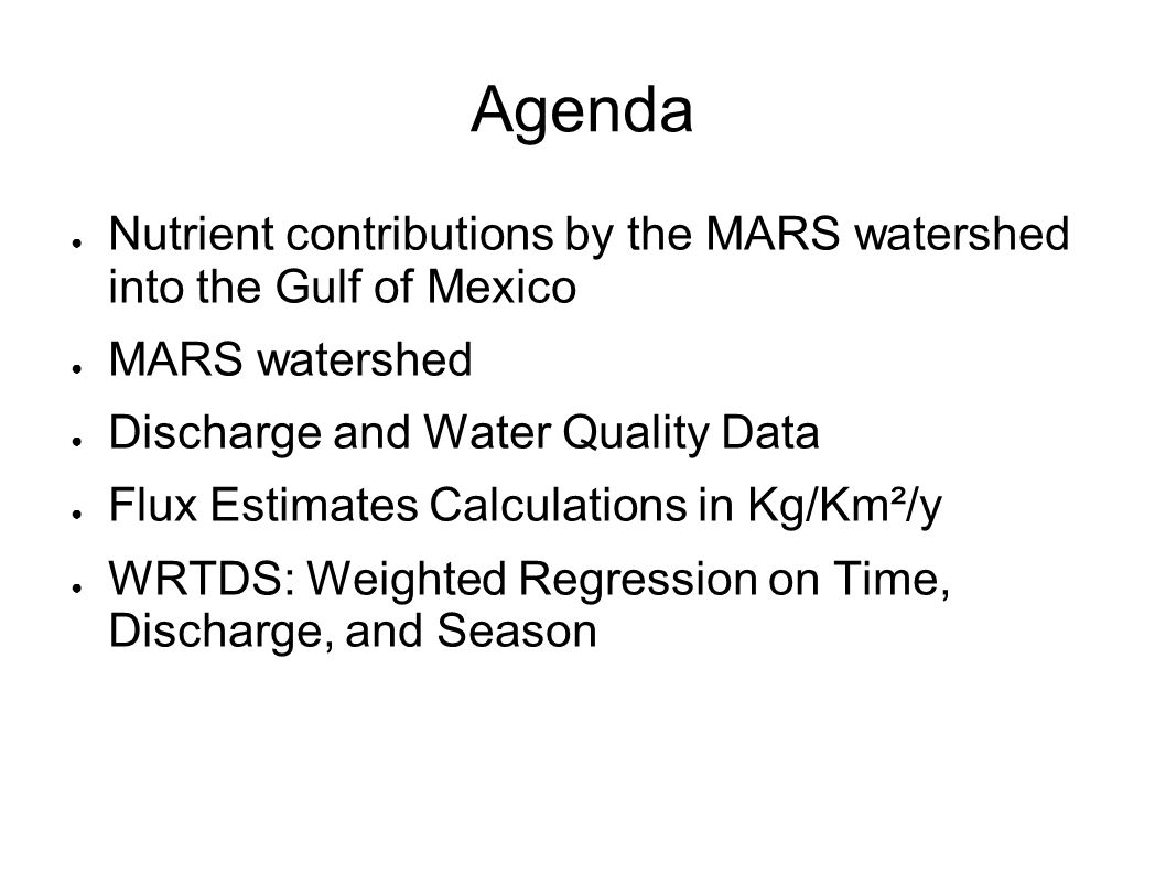 Agenda ● Nutrient contributions by the MARS watershed into the Gulf of Mexico ● MARS watershed ● Discharge and Water Quality Data ● Flux Estimates Calculations in Kg/Km²/y ● WRTDS: Weighted Regression on Time, Discharge, and Season