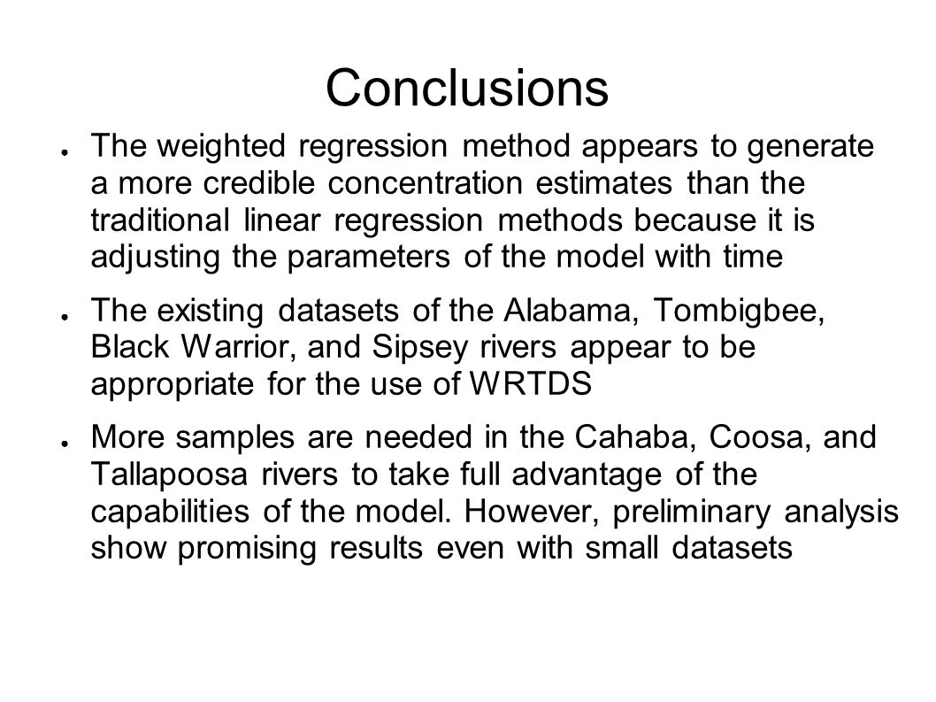 Conclusions ● The weighted regression method appears to generate a more credible concentration estimates than the traditional linear regression methods because it is adjusting the parameters of the model with time ● The existing datasets of the Alabama, Tombigbee, Black Warrior, and Sipsey rivers appear to be appropriate for the use of WRTDS ● More samples are needed in the Cahaba, Coosa, and Tallapoosa rivers to take full advantage of the capabilities of the model.