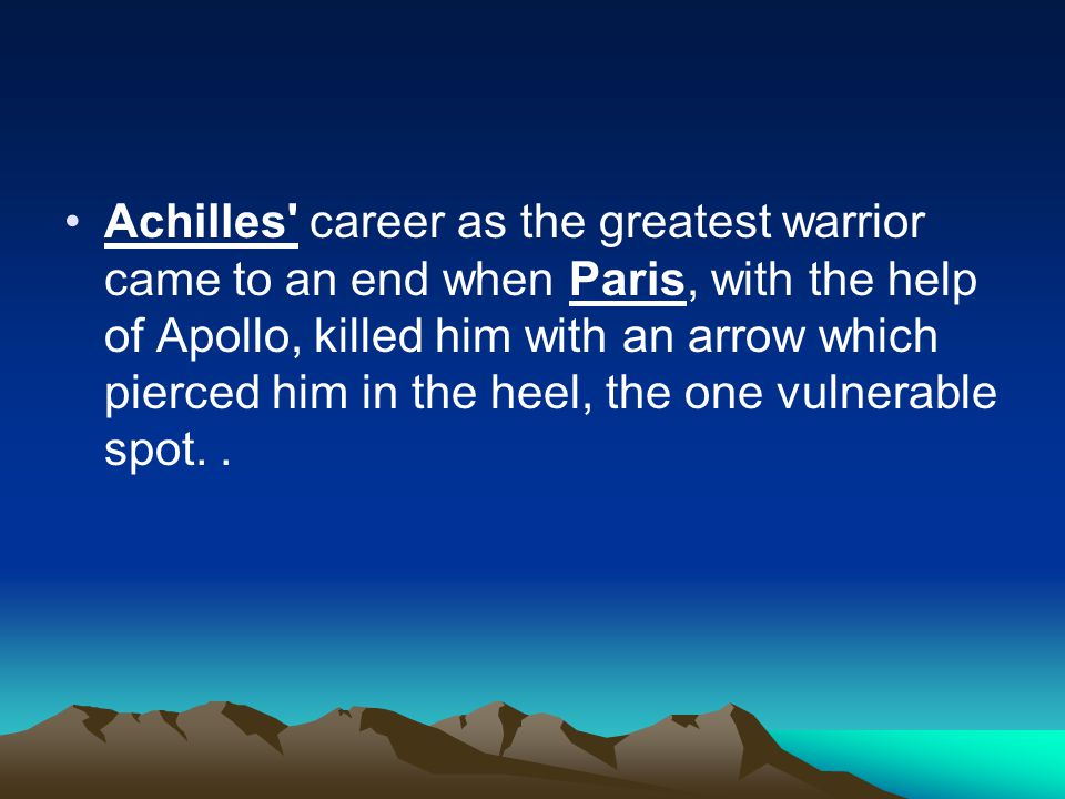 Achilles career as the greatest warrior came to an end when Paris, with the help of Apollo, killed him with an arrow which pierced him in the heel, the one vulnerable spot..