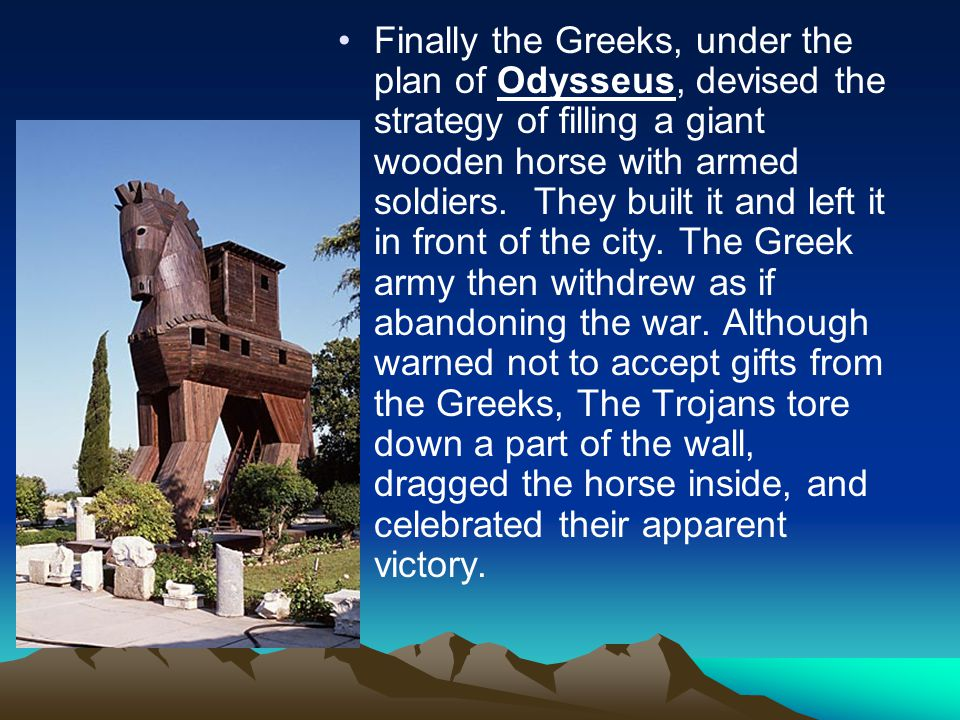 Finally the Greeks, under the plan of Odysseus, devised the strategy of filling a giant wooden horse with armed soldiers.