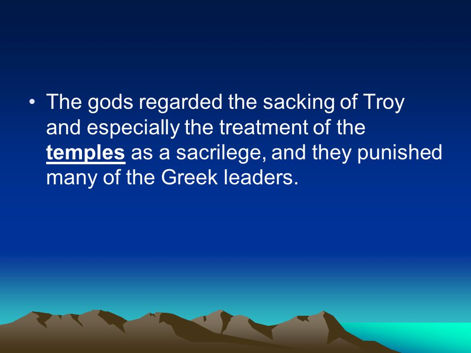 The gods regarded the sacking of Troy and especially the treatment of the temples as a sacrilege, and they punished many of the Greek leaders.