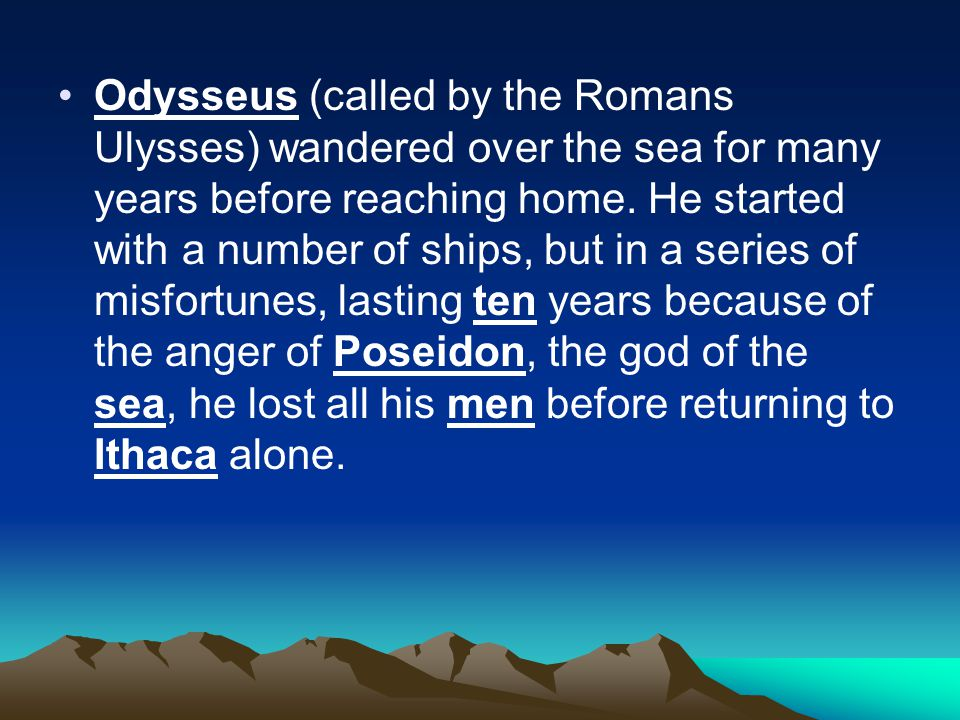 Odysseus (called by the Romans Ulysses) wandered over the sea for many years before reaching home.