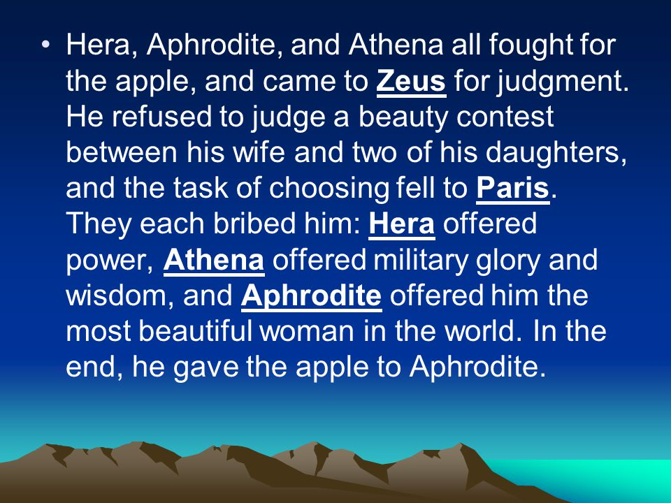 Hera, Aphrodite, and Athena all fought for the apple, and came to Zeus for judgment.