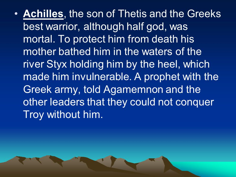 Achilles, the son of Thetis and the Greeks best warrior, although half god, was mortal.