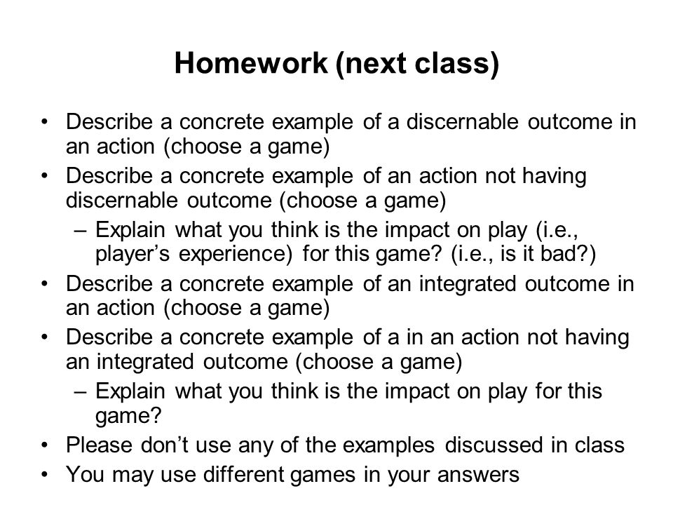 Homework (next class) Describe a concrete example of a discernable outcome in an action (choose a game) Describe a concrete example of an action not having discernable outcome (choose a game) –Explain what you think is the impact on play (i.e., player's experience) for this game.