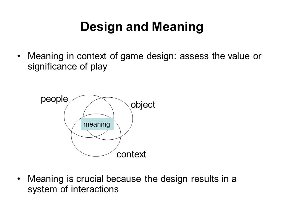 Design and Meaning Meaning in context of game design: assess the value or significance of play Meaning is crucial because the design results in a system of interactions people object context meaning