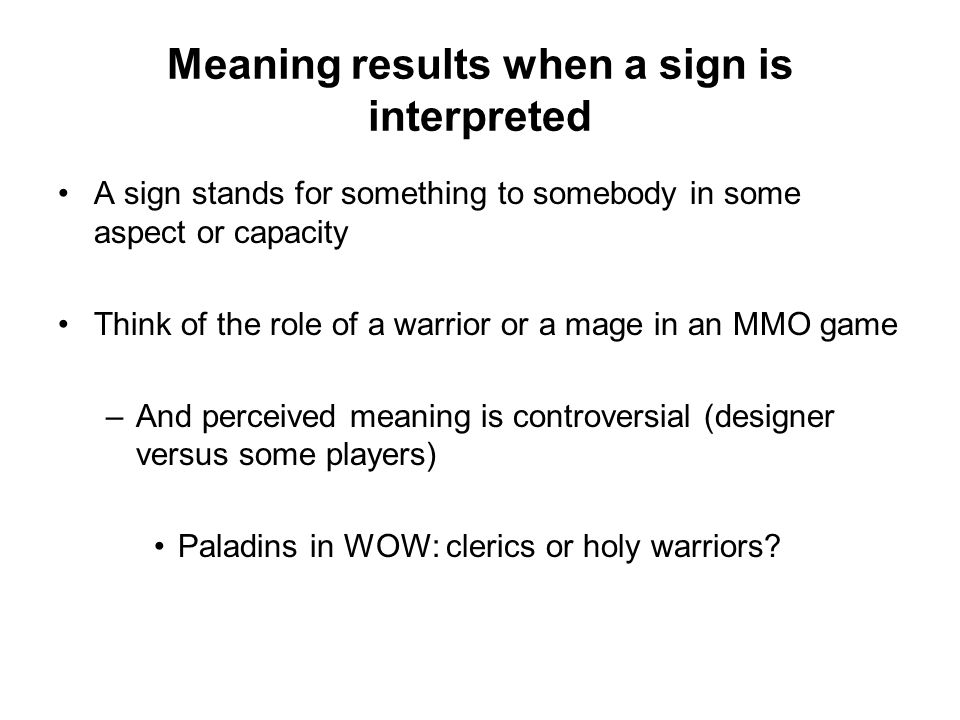 Meaning results when a sign is interpreted A sign stands for something to somebody in some aspect or capacity Think of the role of a warrior or a mage in an MMO game –And perceived meaning is controversial (designer versus some players) Paladins in WOW: clerics or holy warriors