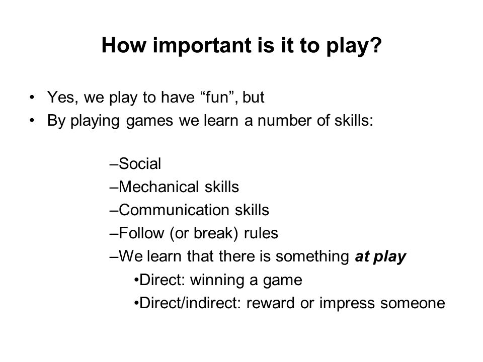 Meaning and Play Key goal of successful game design: Examples of meaningful play: Create gaming experience of the player that have a meaning and are meaningful ( meaningful play ) Chess: intellectual dueling Basketball: Improvisational, team-based tactics Everquest: dynamic shifting of individual and community identities What makes a game meaningful are not the rules of the game alone but the experiences of players playing the game (this is why iterative design is so crucial in designing a game)