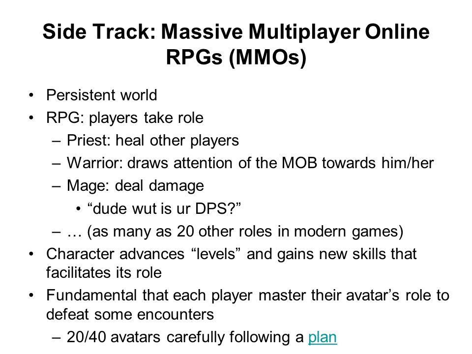 Side Track: Massive Multiplayer Online RPGs (MMOs) Persistent world RPG: players take role –Priest: heal other players –Warrior: draws attention of the MOB towards him/her –Mage: deal damage dude wut is ur DPS –… (as many as 20 other roles in modern games) Character advances levels and gains new skills that facilitates its role Fundamental that each player master their avatar's role to defeat some encounters –20/40 avatars carefully following a planplan