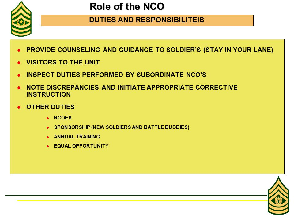 PROVIDE COUNSELING AND GUIDANCE TO SOLDIER'S (STAY IN YOUR LANE) VISITORS TO THE UNIT INSPECT DUTIES PERFORMED BY SUBORDINATE NCO'S NOTE DISCREPANCIES AND INITIATE APPROPRIATE CORRECTIVE INSTRUCTION OTHER DUTIES NCOES SPONSORSHIP (NEW SOLDIERS AND BATTLE BUDDIES) ANNUAL TRAINING EQUAL OPPORTUNITY Role of the NCO Role of the NCO DUTIES AND RESPONSIBILITEIS